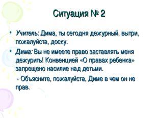 Ситуация № 2 Учитель: Дима, ты сегодня дежурный, вытри, пожалуйста, доску. Ди