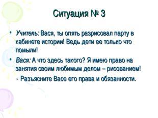Ситуация № 3 Учитель: Вася, ты опять разрисовал парту в кабинете истории! Вед