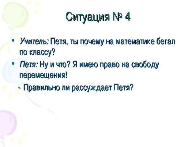Ситуация № 4 Учитель: Петя, ты почему на математике бегал по классу? Петя: Ну...