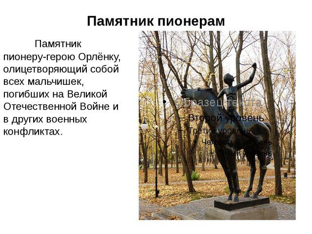 Памятник пионерам Памятник пионеру-герою Орлёнку, олицетворяющий собой всех...