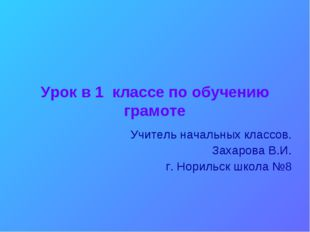 Урок в 1 классе по обучению грамоте Учитель начальных классов. Захарова В.И.