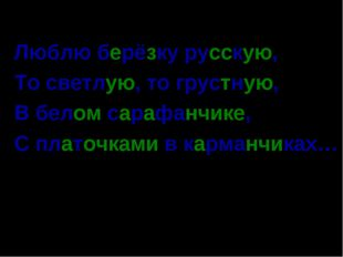 Люблю берёзку русскую, То светлую, то грустную, В белом сарафанчике, С платоч