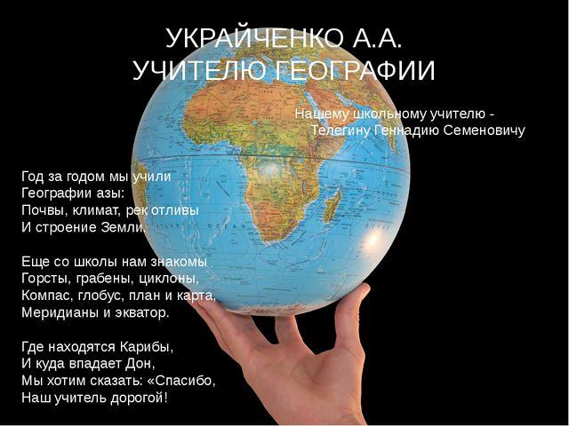 УКРАЙЧЕНКО А.А. УЧИТЕЛЮ ГЕОГРАФИИ Год за годом мы учили  Географии азы:  По...