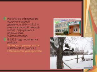 Начальное образование получил в родной деревне, в 1914—1915гг. учился в русс