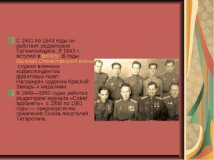 С 1931 по 1943 годы он работает редактором Таткнигоиздата. В 1943г. вступил