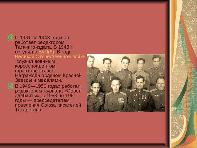 С 1931 по 1943 годы он работает редактором Таткнигоиздата. В 1943г. вступил...