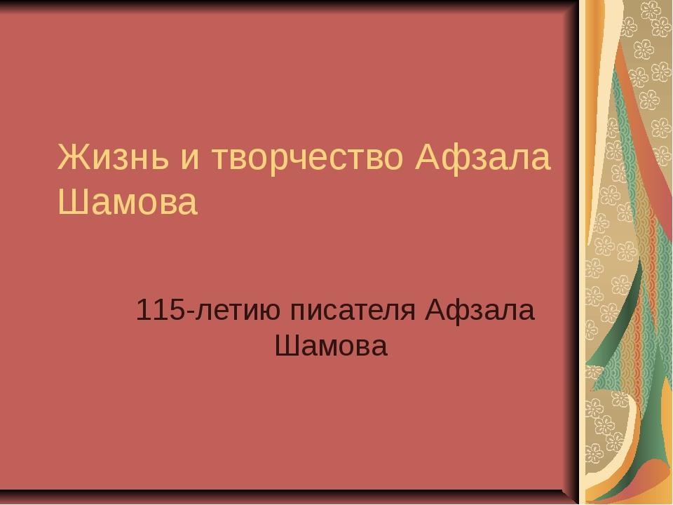 Жизнь и творчество Афзала Шамова 115-летию писателя Афзала Шамова