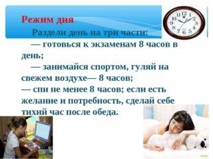 Режим дня Раздели день на три части: — готовься к экзаменам 8 часов в день; —