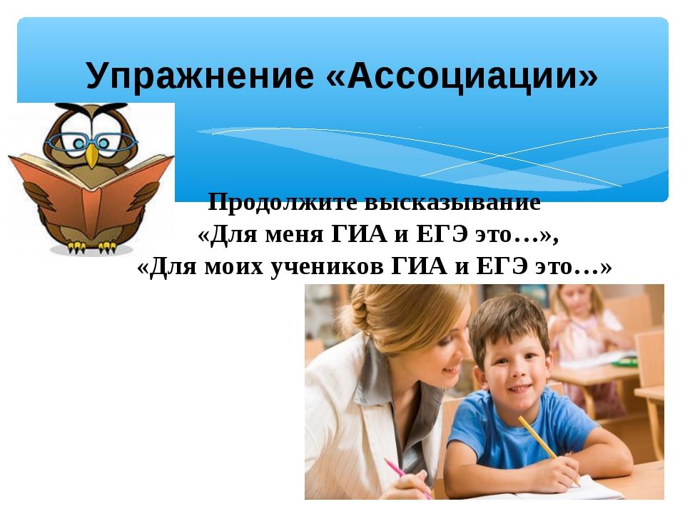 Упражнение «Ассоциации» Продолжите высказывание «Для меня ГИА и ЕГЭ это…», «Д...