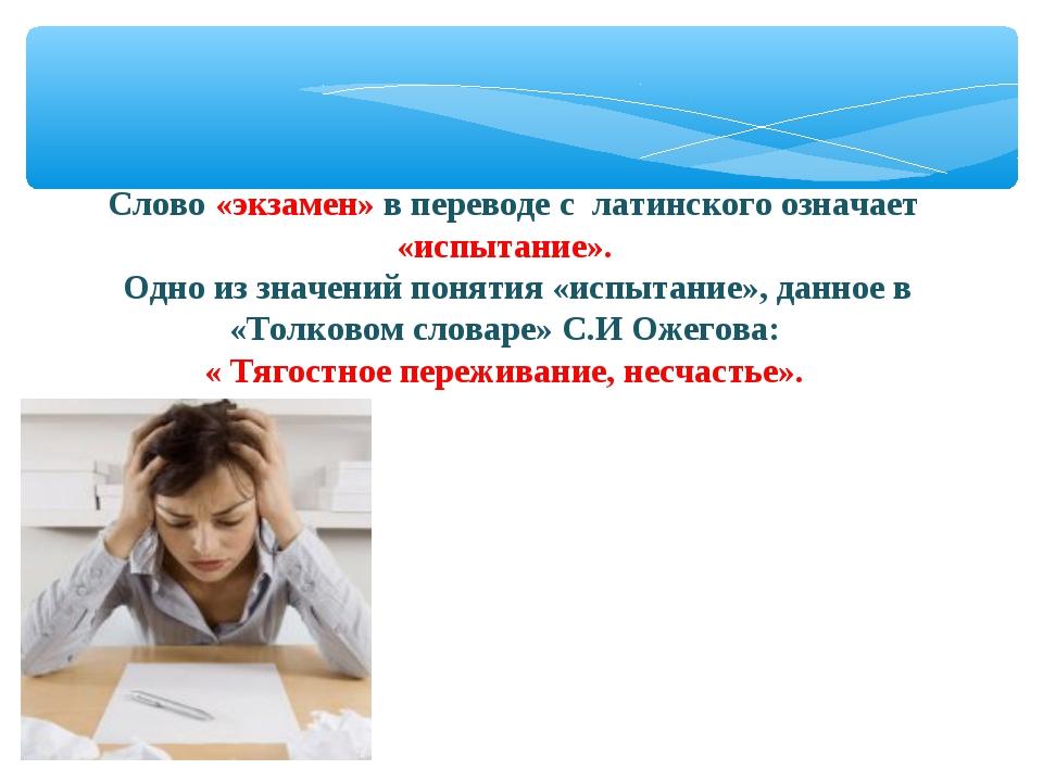Слово «экзамен» в переводе с латинского означает «испытание». Одно из значен...