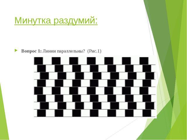 Минутка раздумий: Вопрос 1: Линии параллельны? (Рис.1)