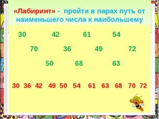 «Лабиринт» - пройти в парах путь от наименьшего числа к наибольшему 30 42 61