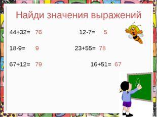 Найди значения выражений 44+32= 76 12-7= 5 18-9= 9 23+55= 78 67+12= 79 16