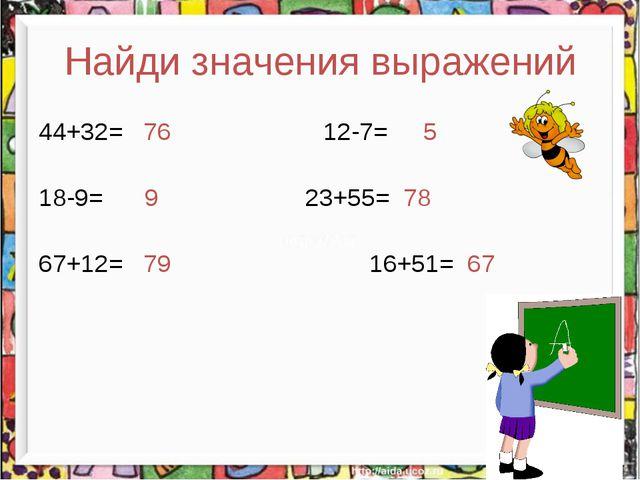 Найди значения выражений 44+32= 76 12-7= 5 18-9= 9 23+55= 78 67+12= 79 16...