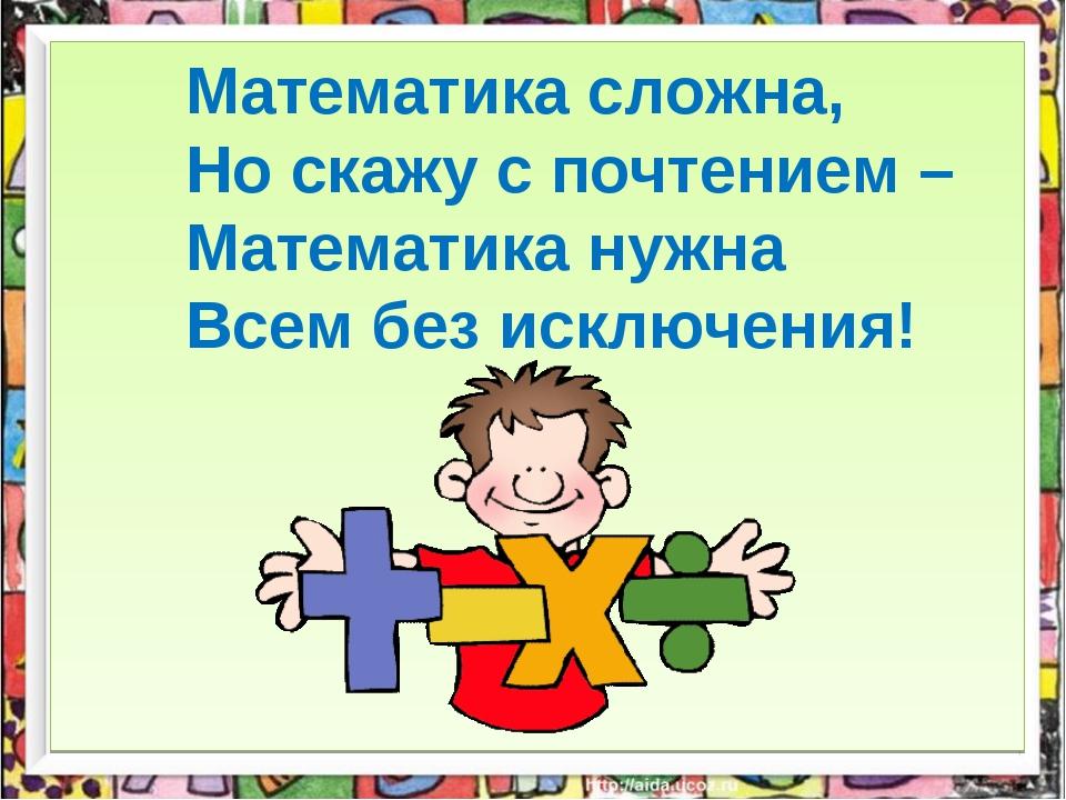 Математика сложна, Но скажу с почтением – Математика нужна Всем без исключен...