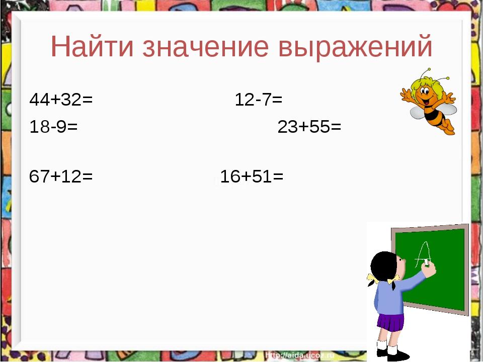 Найти значение выражений 44+32= 12-7= 18-9=  23+55= 67+12=  16+51=