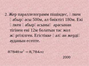 2. Жер параллелограмм пішіндес, үлкен қабырғасы 500м, ал биіктігі 180м. Екі ү