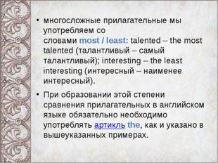 многосложные прилагательные мы употребляем со словамиmost/least:talented