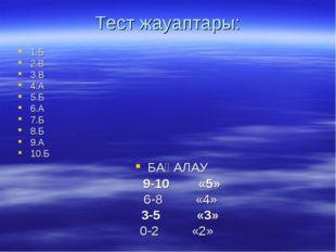 Тест жауаптары: 1.Б 2.В 3.В 4.А 5.Б 6.А 7.Б 8.Б 9.А 10.Б БАҒАЛАУ 9-10 «5» 6-8