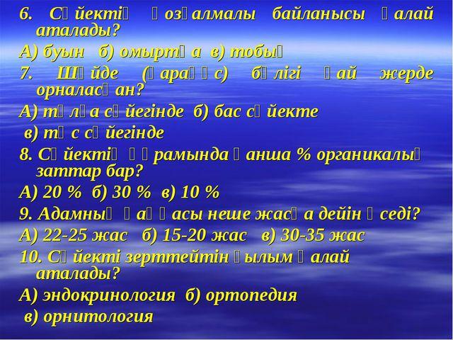 6. Сүйектің қозғалмалы байланысы қалай аталады? А) буын б) омыртқа в) тобық 7...