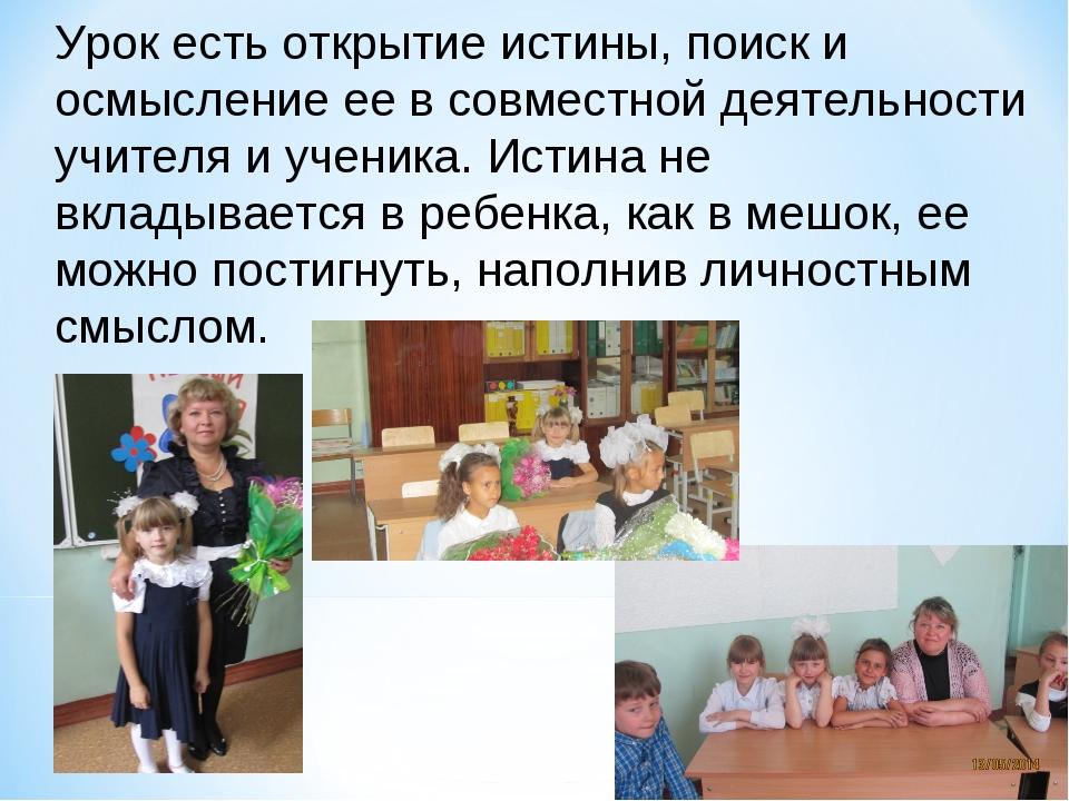 Урок есть открытие истины, поиск и осмысление ее в совместной деятельности уч...