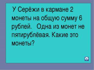 У Серёжи в кармане 2 монеты на общую сумму 6 рублей. Одна из монет не пятиру