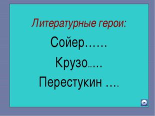 Литературные герои: Сойер…… Крузо..… Перестукин ….