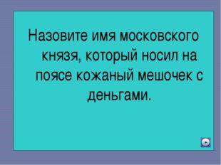 Назовите имя московского князя, который носил на поясе кожаный мешочек с ден