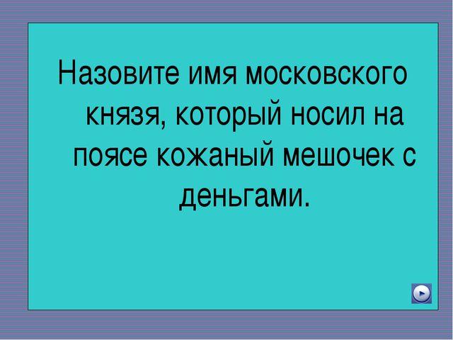 Назовите имя московского князя, который носил на поясе кожаный мешочек с ден...
