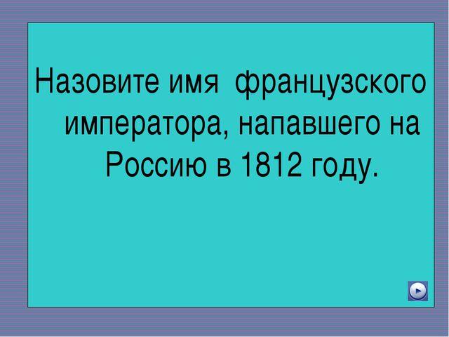 Назовите имя французского императора, напавшего на Россию в 1812 году.