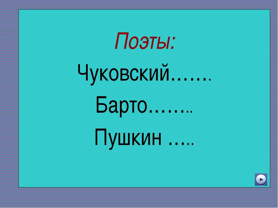 Поэты: Чуковский……. Барто…….. Пушкин …..