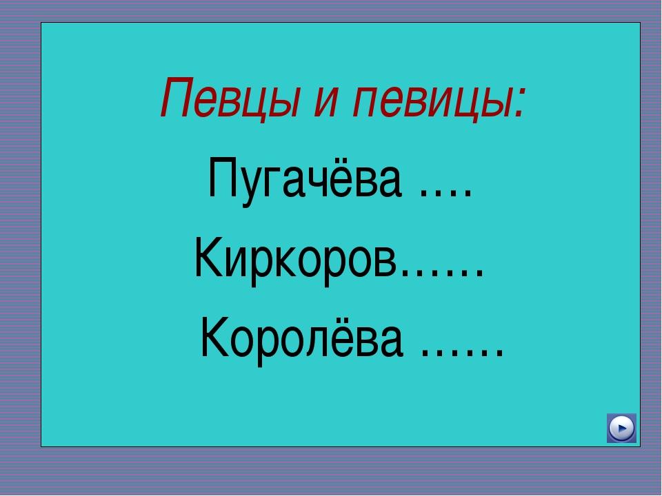 Певцы и певицы: Пугачёва …. Киркоров…… Королёва ……