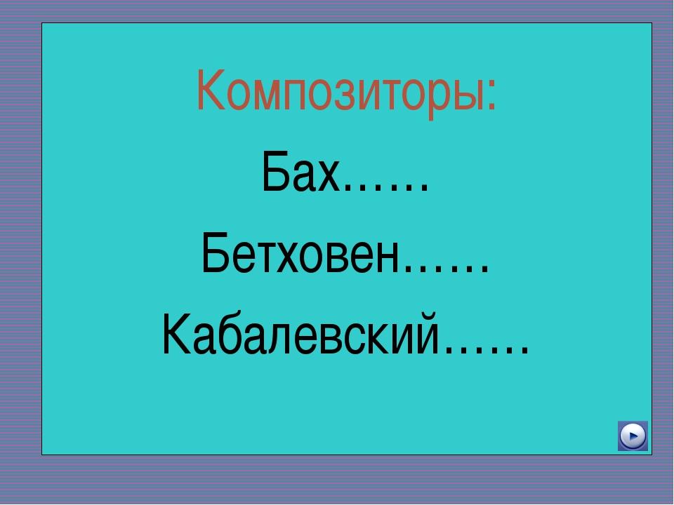 Новый враг хуже старого Композиторы: Бах…… Бетховен…… Кабалевский……