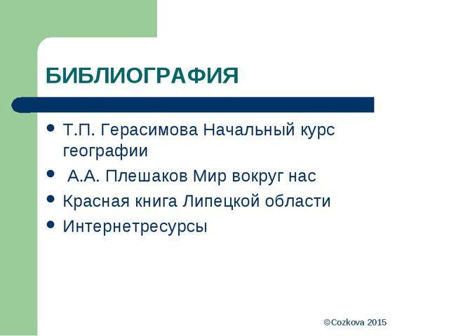 ©Cozkova 2015 БИБЛИОГРАФИЯ Т.П. Герасимова Начальный курс географии А.А. Плеш...