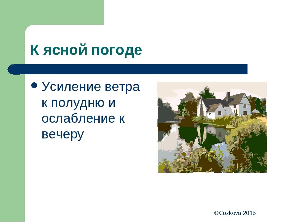 ©Cozkova 2015 К ясной погоде Усиление ветра к полудню и ослабление к вечеру ©...