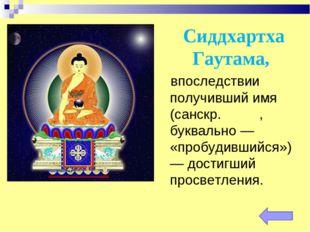 Сиддхартха Гаутама, впоследствии получивший имя Бу́дда (санскр. बुद्ध, буквал
