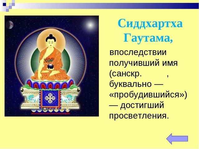 Сиддхартха Гаутама, впоследствии получивший имя Бу́дда (санскр. बुद्ध, буквал...