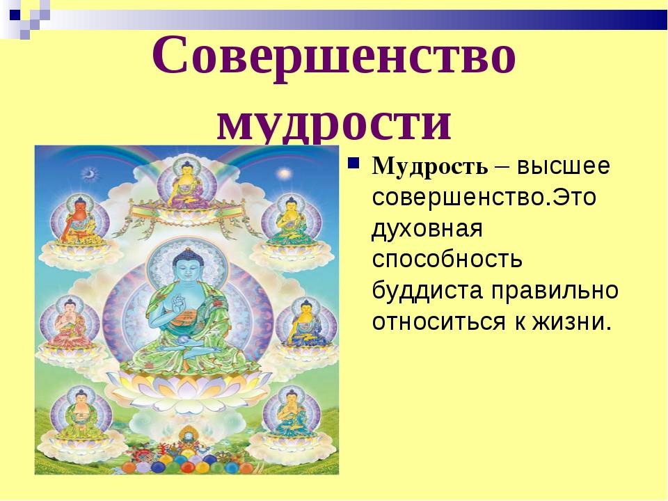 Совершенство мудрости Мудрость – высшее совершенство.Это духовная способность...