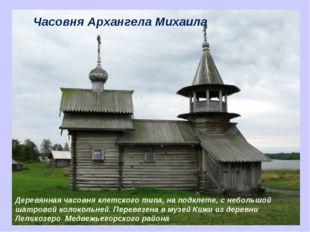 Часовня Архангела Михаила Деревянная часовня клетского типа, на подклете, с