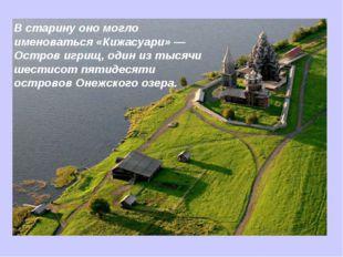 В старину оно могло именоваться «Кижасуари» — Остров игрищ, один из тысячи ше