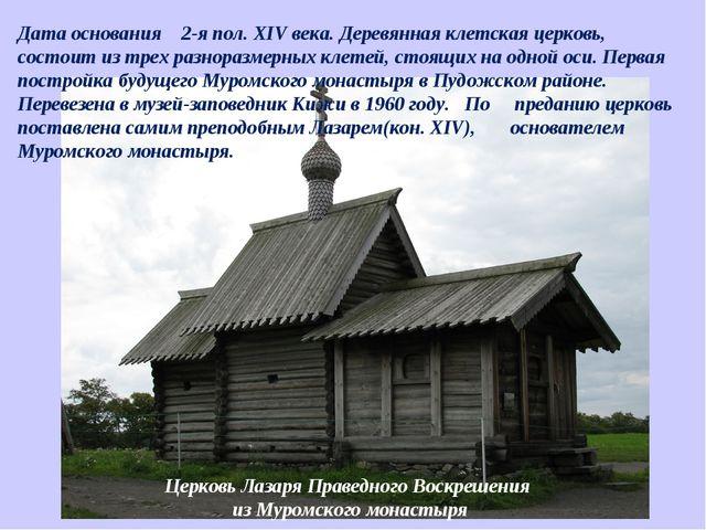 Дата основания  2-я пол. XIV века. Деревянная клетская церковь, состоит из...
