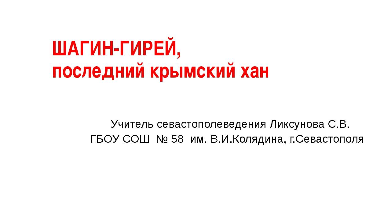 ШАГИН-ГИРЕЙ, последний крымский хан . Учитель севастополеведения Ликсунова С....