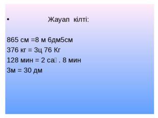 Жауап кілті: 865 см =8 м 6дм5см 376 кг = 3ц 76 Кг 128 мин = 2 сағ. 8 мин 3м
