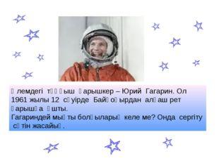 Әлемдегі тұңғыш ғарышкер – Юрий Гагарин. Ол 1961 жылы 12 сәуірде Байқоңырдан
