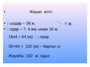 Жауап кілті: Қыздар – 38 ж. Ұлдар – ?, 4 жағынан 16 ж. ? Ж. 16х4 = 64 (ж) -