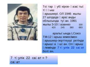 Тоқтар Әубәкіров- қазақтың тұңғыш ғарышкері. ОЛ 1946 жылы 27 шілдеде Қарағанд
