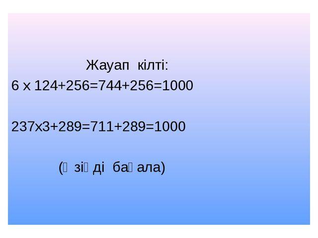 Жауап кілті: 6 х 124+256=744+256=1000 237х3+289=711+289=1000 (Өзіңді бағала)