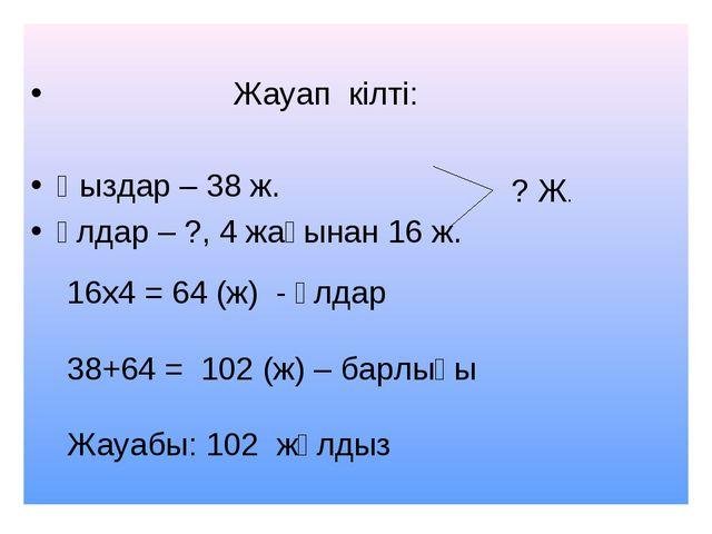 Жауап кілті: Қыздар – 38 ж. Ұлдар – ?, 4 жағынан 16 ж. ? Ж. 16х4 = 64 (ж) -...