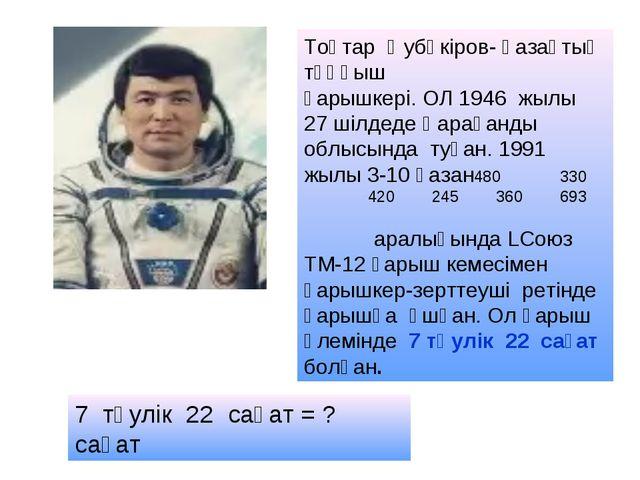 Тоқтар Әубәкіров- қазақтың тұңғыш ғарышкері. ОЛ 1946 жылы 27 шілдеде Қарағанд...