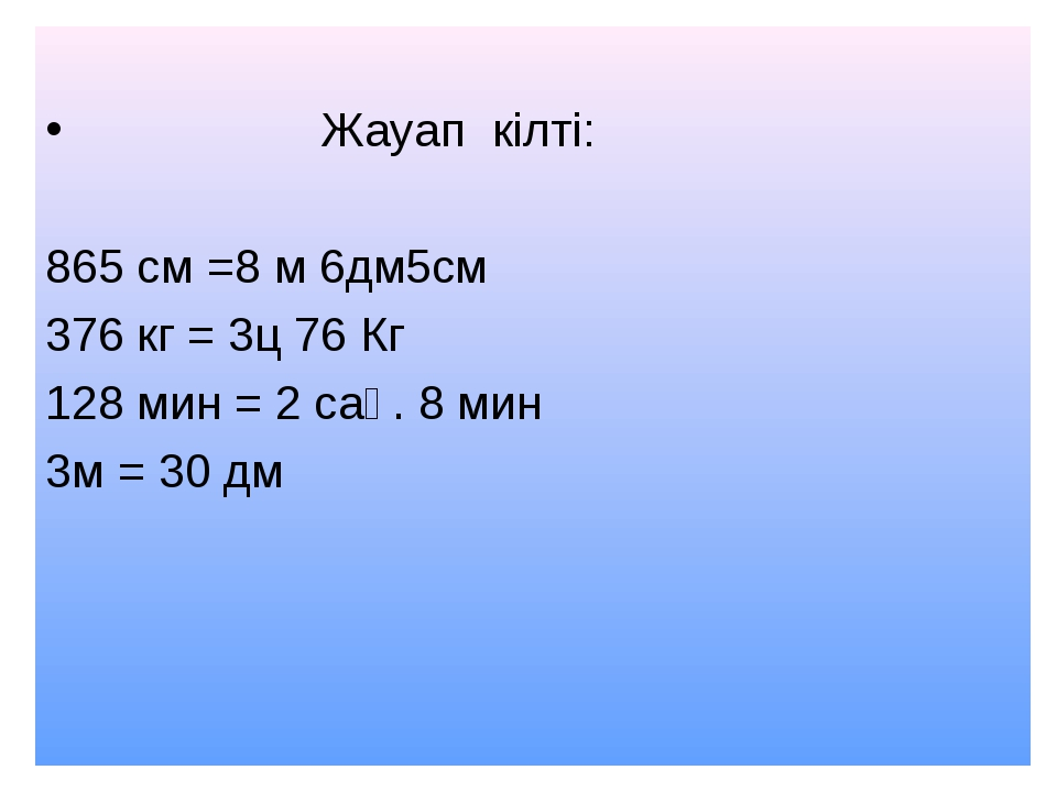 Жауап кілті: 865 см =8 м 6дм5см 376 кг = 3ц 76 Кг 128 мин = 2 сағ. 8 мин 3м...